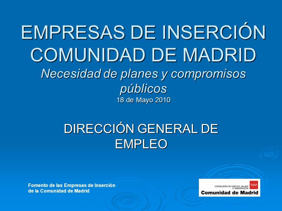 EMPRESAS DE INSERCIÓN COMUNIDAD DE MADRID Necesidad de planes y compromisos públicos 18 de Mayo 2010 DIRECCIÓN GENERAL DE EMPLEO Fomento de las Empresas de Inserción de la Comunidad de Madrid