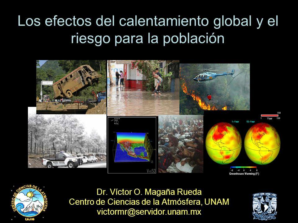 Dr. Víctor O. Magaña Rueda Centro de Ciencias de la Atmósfera, UNAM victormr@servidor.unam.mx Los efectos del calentamiento global y el riesgo para la