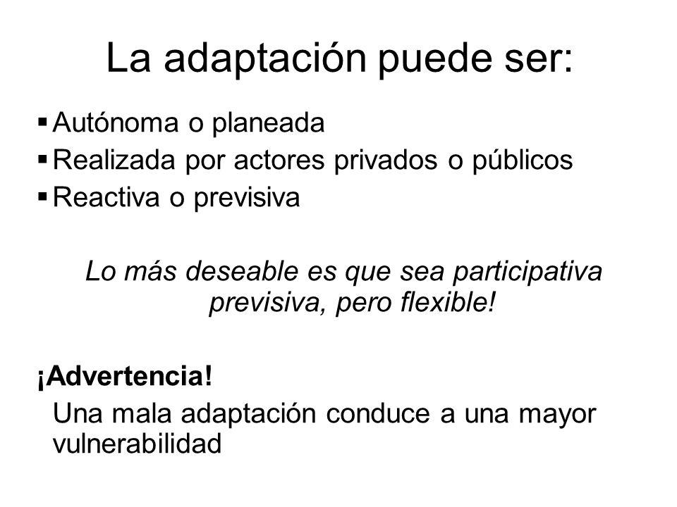La adaptación puede ser: Autónoma o planeada Realizada por actores privados o públicos Reactiva o previsiva Lo más deseable es que sea participativa p