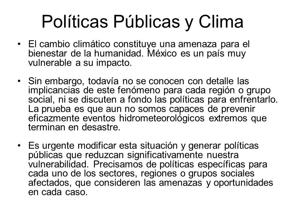 Políticas Públicas y Clima El cambio climático constituye una amenaza para el bienestar de la humanidad. México es un país muy vulnerable a su impacto
