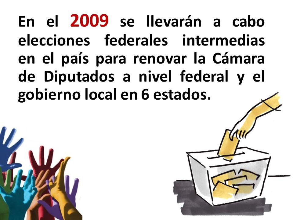 En el 2009 se llevarán a cabo elecciones federales intermedias en el país para renovar la Cámara de Diputados a nivel federal y el gobierno local en 6 estados.