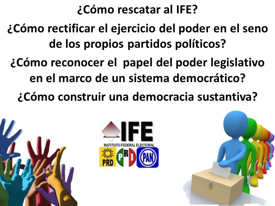 ¿Cómo rescatar al IFE? ¿Cómo rectificar el ejercicio del poder en el seno de los propios partidos políticos? ¿Cómo reconocer el papel del poder legisl