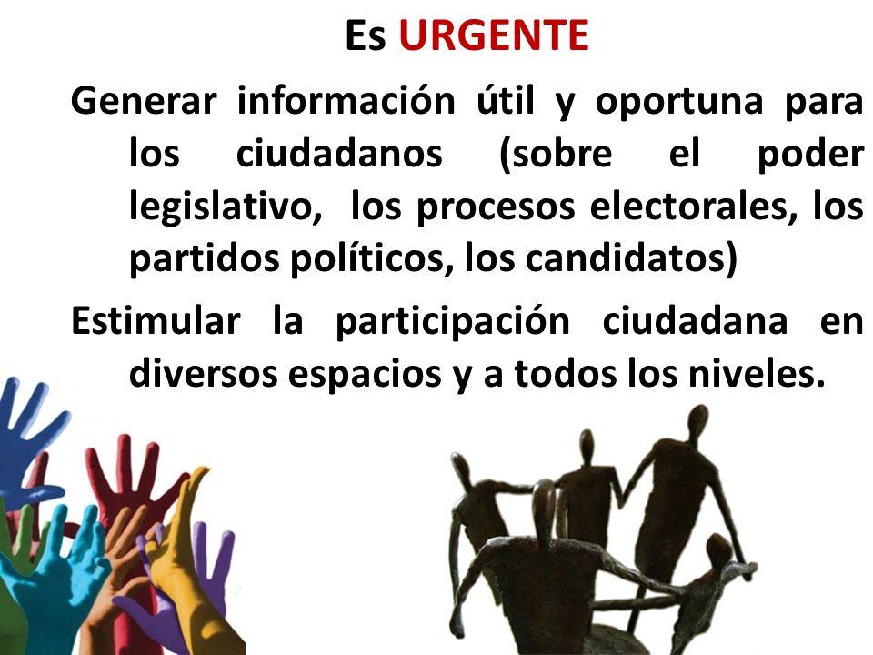 Es URGENTE Generar información útil y oportuna para los ciudadanos (sobre el poder legislativo, los procesos electorales, los partidos políticos, los candidatos) Estimular la participación ciudadana en diversos espacios y a todos los niveles.