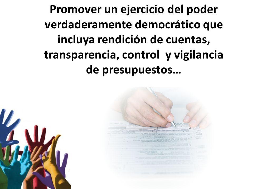 Promover un ejercicio del poder verdaderamente democrático que incluya rendición de cuentas, transparencia, control y vigilancia de presupuestos…