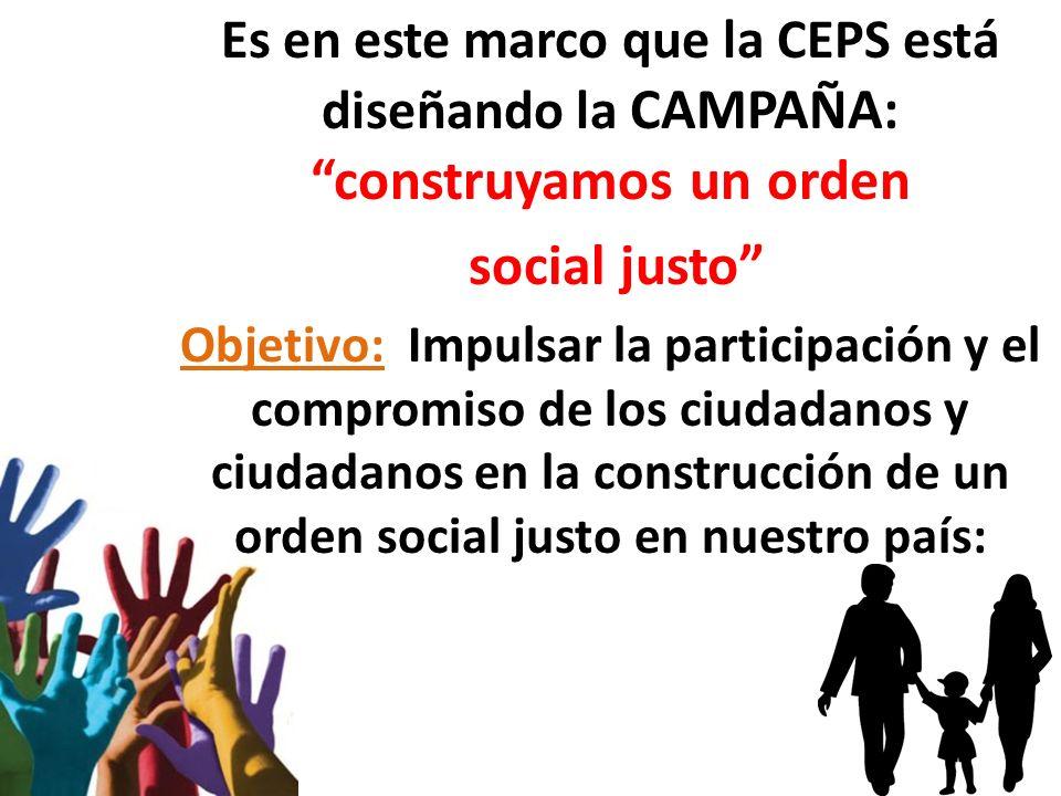 Es en este marco que la CEPS está diseñando la CAMPAÑA: construyamos un orden social justo Objetivo: Impulsar la participación y el compromiso de los ciudadanos y ciudadanos en la construcción de un orden social justo en nuestro país: