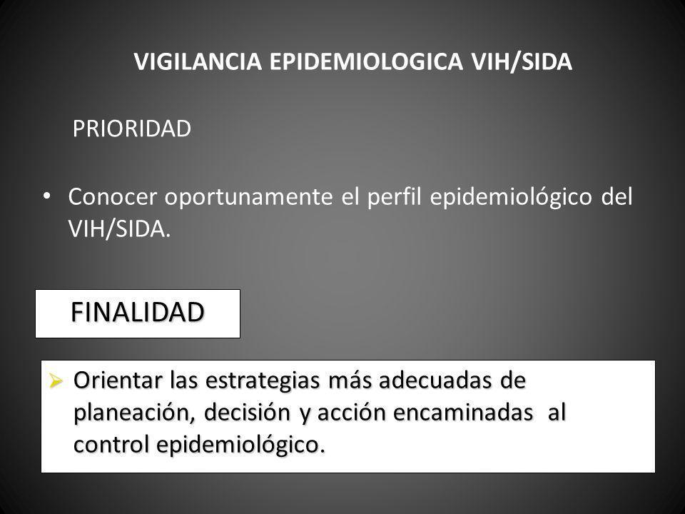 PRIORIDAD Conocer oportunamente el perfil epidemiológico del VIH/SIDA. FINALIDAD Orientar las estrategias más adecuadas de planeación, decisión y acci