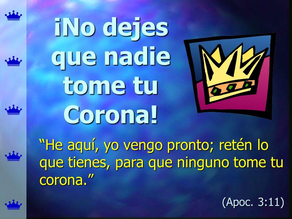 ¡No dejes que nadie tome tu Corona! He aquí, yo vengo pronto; retén lo que tienes, para que ninguno tome tu corona.He aquí, yo vengo pronto; retén lo