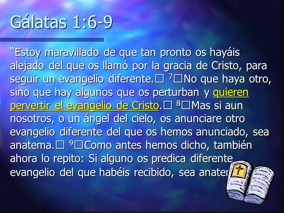 Gálatas 1:6-9 Estoy maravillado de que tan pronto os hayáis alejado del que os llamó por la gracia de Cristo, para seguir un evangelio diferente. 7 No