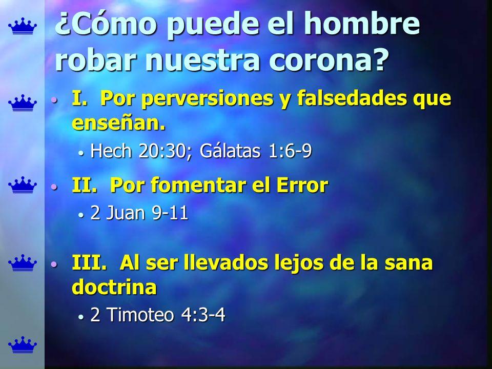 ¿Cómo puede el hombre robar nuestra corona? I. Por perversiones y falsedades que enseñan. I. Por perversiones y falsedades que enseñan. Hech 20:30; Gá