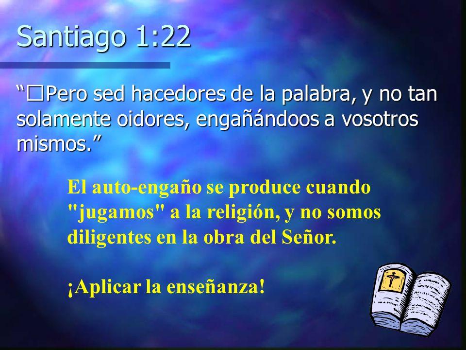 Santiago 1:22 Pero sed hacedores de la palabra, y no tan solamente oidores, engañándoos a vosotros mismos.Pero sed hacedores de la palabra, y no tan s