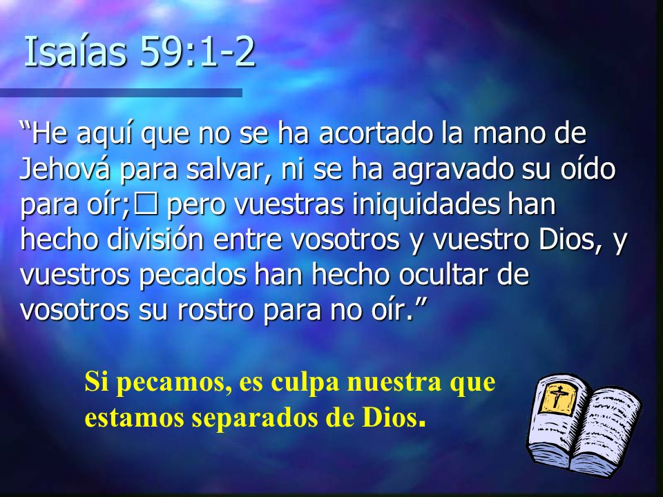 Isaías 59:1-2 He aquí que no se ha acortado la mano de Jehová para salvar, ni se ha agravado su oído para oír; pero vuestras iniquidades han hecho div