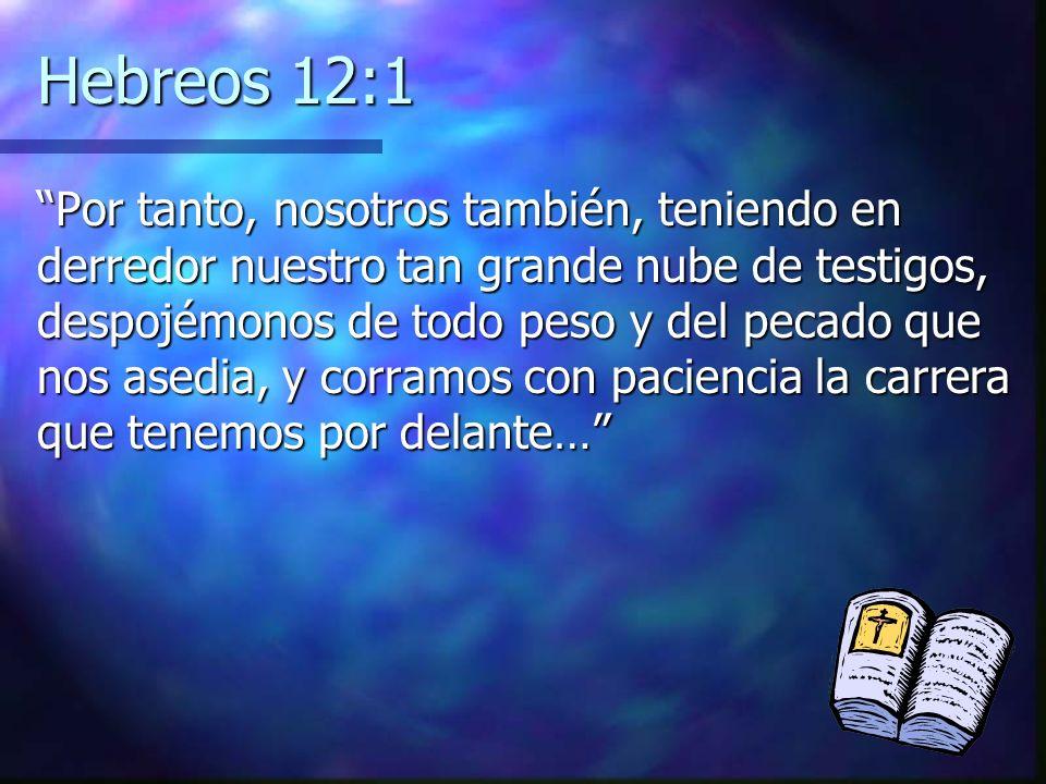 Hebreos 12:1 Por tanto, nosotros también, teniendo en derredor nuestro tan grande nube de testigos, despojémonos de todo peso y del pecado que nos ase