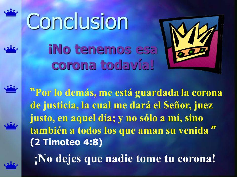 Conclusion ¡No tenemos esa corona todavía! Por lo demás, me está guardada la corona de justicia, la cual me dará el Señor, juez justo, en aquel día; y