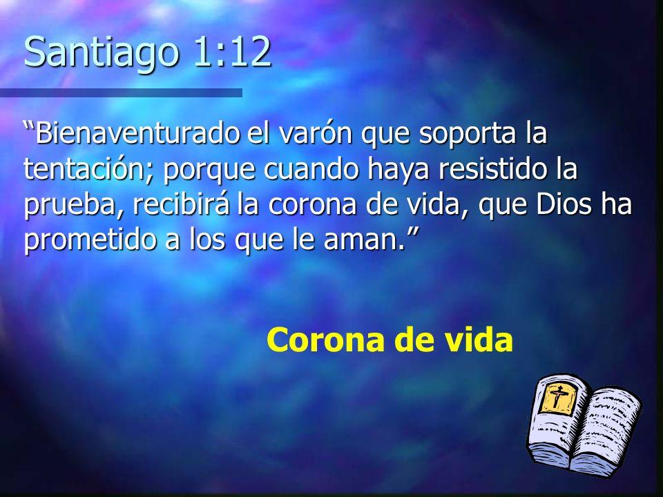 Santiago 1:12 Bienaventurado el varón que soporta la tentación; porque cuando haya resistido la prueba, recibirá la corona de vida, que Dios ha promet