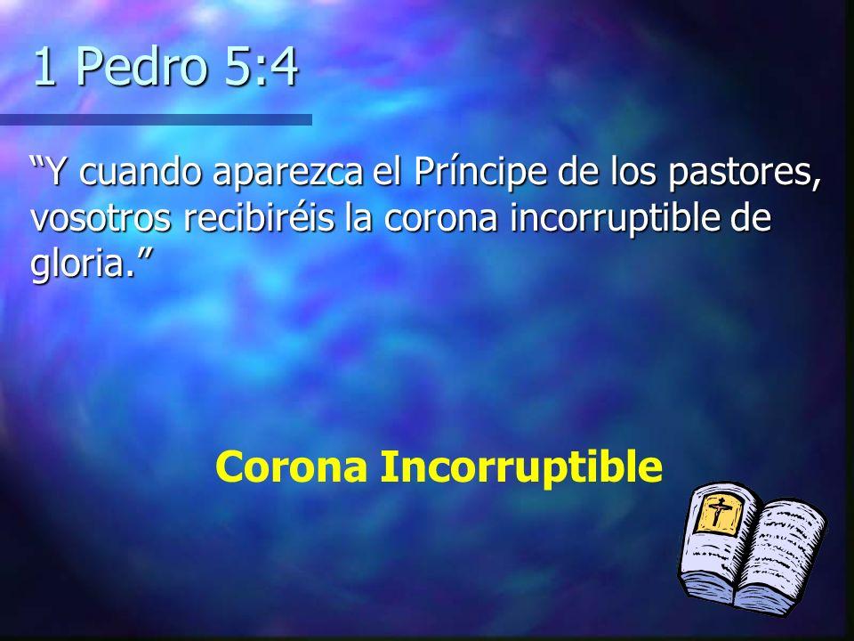 1 Pedro 5:4 Y cuando aparezca el Príncipe de los pastores, vosotros recibiréis la corona incorruptible de gloria.Y cuando aparezca el Príncipe de los