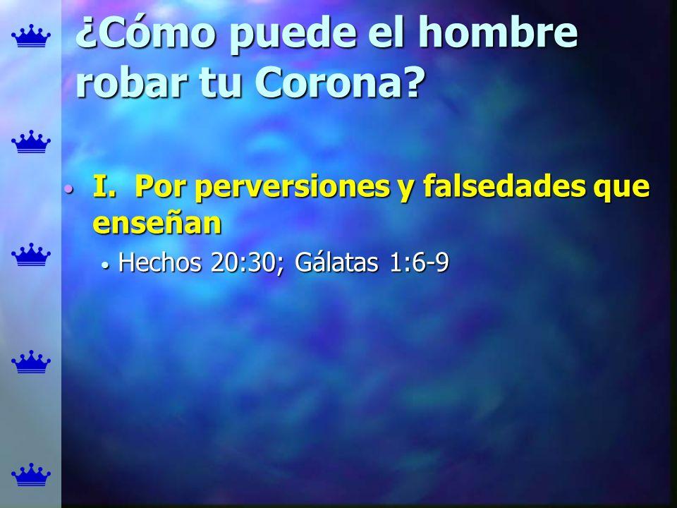 ¿Cómo puede el hombre robar tu Corona? I. Por perversiones y falsedades que enseñan I. Por perversiones y falsedades que enseñan Hechos 20:30; Gálatas