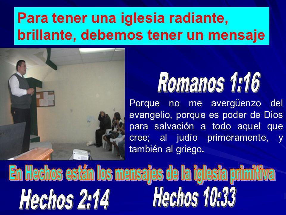 Para tener una iglesia radiante, brillante, debemos tener un mensaje Porque no me avergüenzo del evangelio, porque es poder de Dios para salvación a t