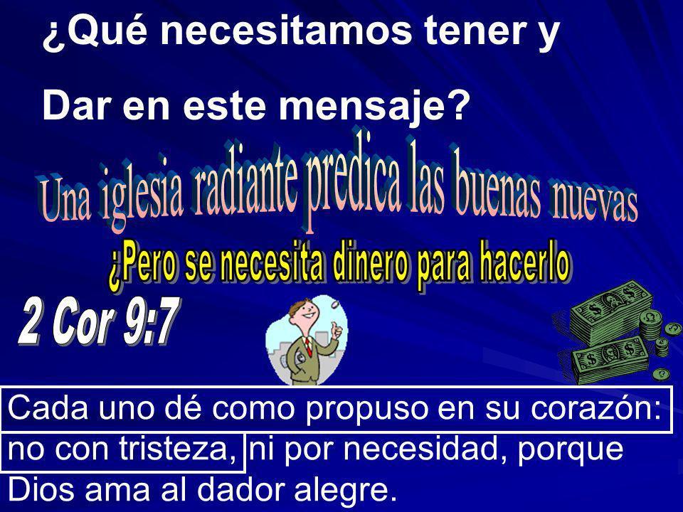 ¿Qué necesitamos tener y Dar en este mensaje? Cada uno dé como propuso en su corazón: no con tristeza, ni por necesidad, porque Dios ama al dador aleg