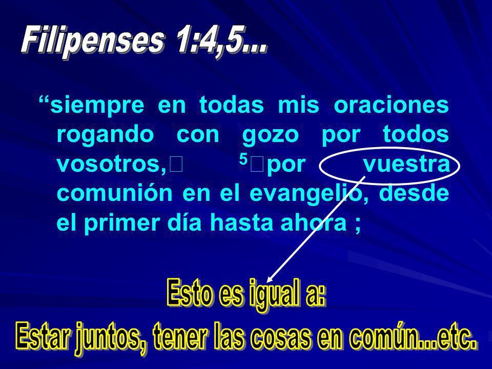 siempre en todas mis oraciones rogando con gozo por todos vosotros, 5 por vuestra comunión en el evangelio, desde el primer día hasta ahora ;