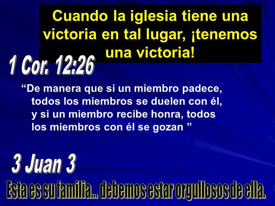 Cuando la iglesia tiene una victoria en tal lugar, ¡tenemos una victoria! De manera que si un miembro padece, todos los miembros se duelen con él, y s