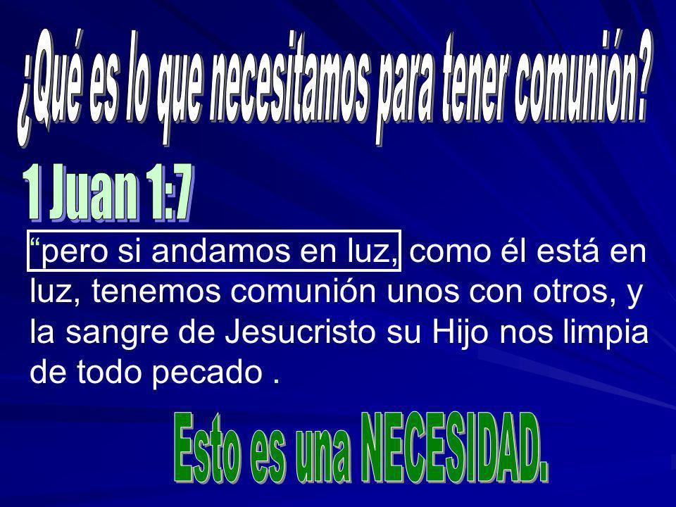 pero si andamos en luz, como él está en luz, tenemos comunión unos con otros, y la sangre de Jesucristo su Hijo nos limpia de todo pecado.