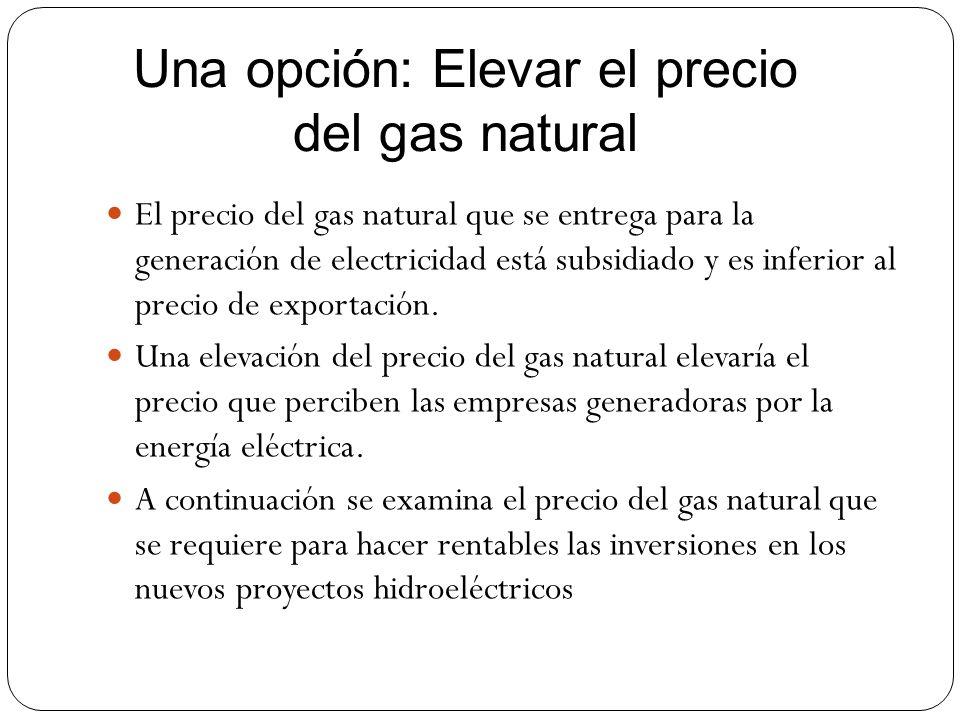 Una opción: Elevar el precio del gas natural El precio del gas natural que se entrega para la generación de electricidad está subsidiado y es inferior