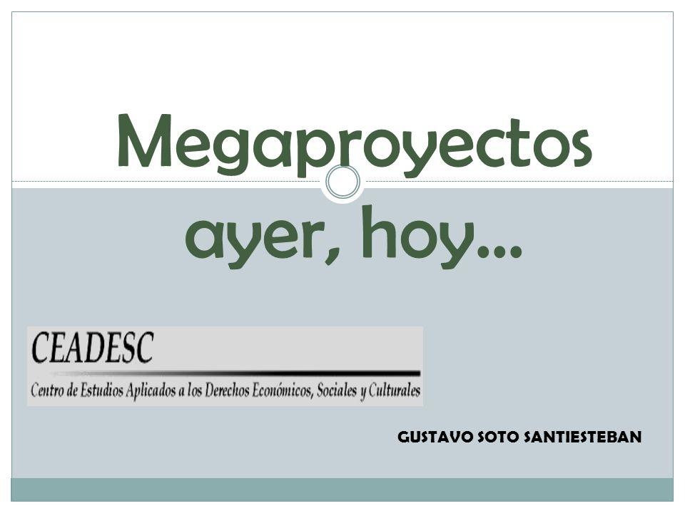 Megaproyectos ayer, hoy… GUSTAVO SOTO SANTIESTEBAN