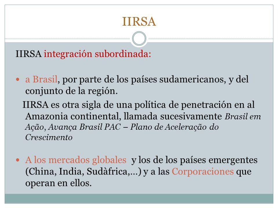 IIRSA IIRSA integración subordinada: a Brasil, por parte de los países sudamericanos, y del conjunto de la región. IIRSA es otra sigla de una política
