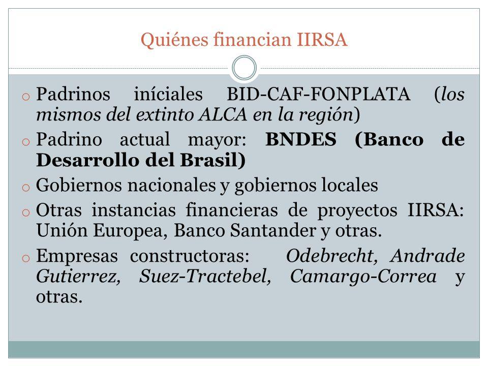 Quiénes financian IIRSA o Padrinos iníciales BID-CAF-FONPLATA (los mismos del extinto ALCA en la región) o Padrino actual mayor: BNDES (Banco de Desar