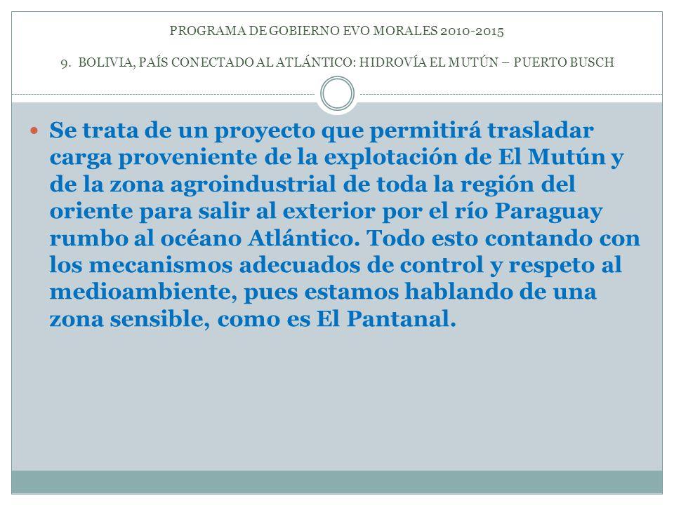 PROGRAMA DE GOBIERNO EVO MORALES 2010-2015 9. BOLIVIA, PAÍS CONECTADO AL ATLÁNTICO: HIDROVÍA EL MUTÚN – PUERTO BUSCH Se trata de un proyecto que permi