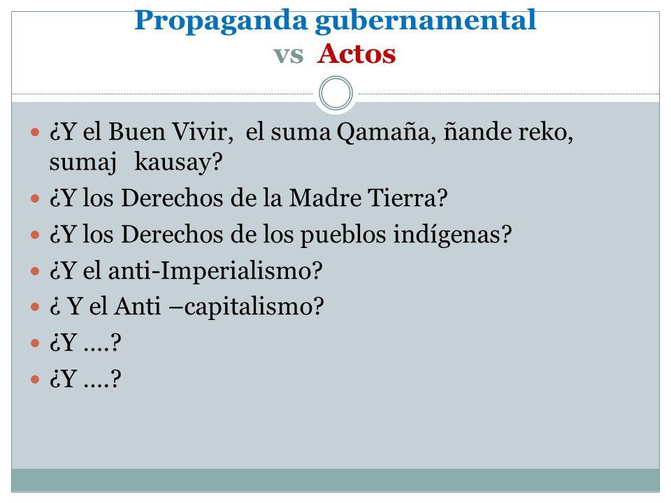 Propaganda gubernamental vs Actos ¿Y el Buen Vivir, el suma Qamaña, ñande reko, sumaj kausay? ¿Y los Derechos de la Madre Tierra? ¿Y los Derechos de l