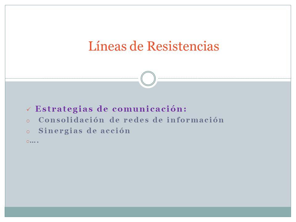 Estrategias de comunicación: o Consolidación de redes de información o Sinergias de acción o …. Líneas de Resistencias