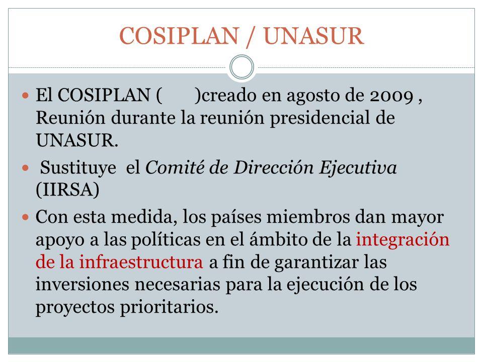 COSIPLAN / UNASUR El COSIPLAN ( )creado en agosto de 2009, Reunión durante la reunión presidencial de UNASUR. Sustituye el Comité de Dirección Ejecuti