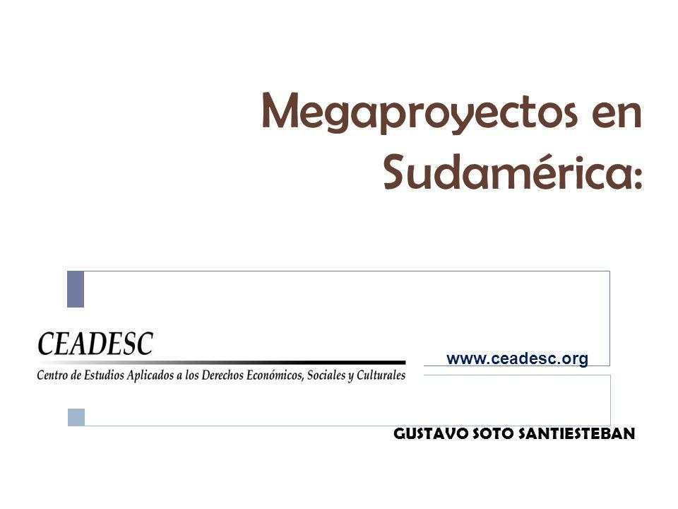 Megaproyectos en Sudamérica: GUSTAVO SOTO SANTIESTEBAN www.ceadesc.org