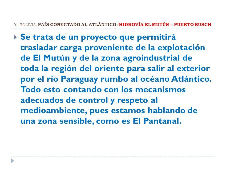 9. BOLIVIA, PAÍS CONECTADO AL ATLÁNTICO: HIDROVÍA EL MUTÚN – PUERTO BUSCH Se trata de un proyecto que permitirá trasladar carga proveniente de la expl