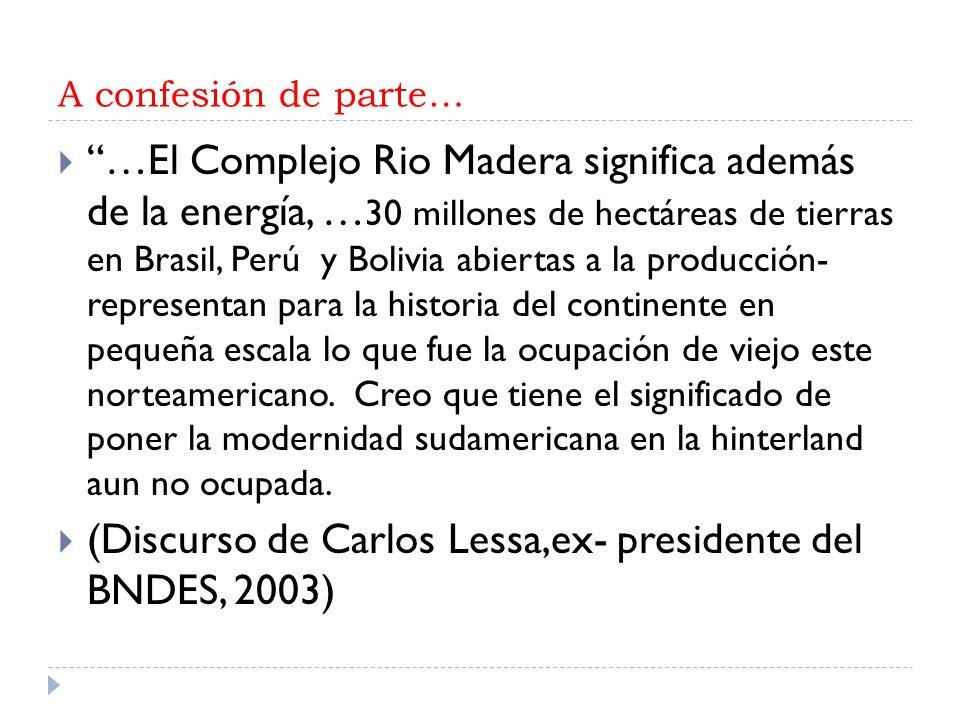 A confesión de parte… …El Complejo Rio Madera significa además de la energía, … 30 millones de hectáreas de tierras en Brasil, Perú y Bolivia abiertas