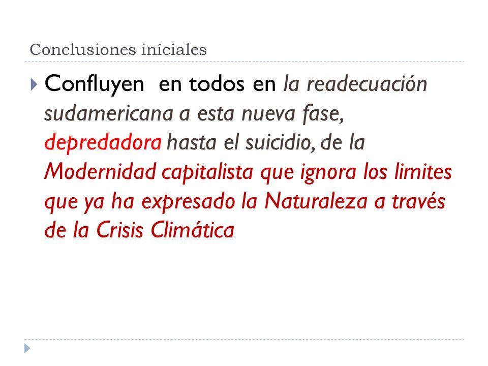 Conclusiones iníciales Confluyen en todos en la readecuación sudamericana a esta nueva fase, depredadora hasta el suicidio, de la Modernidad capitalis