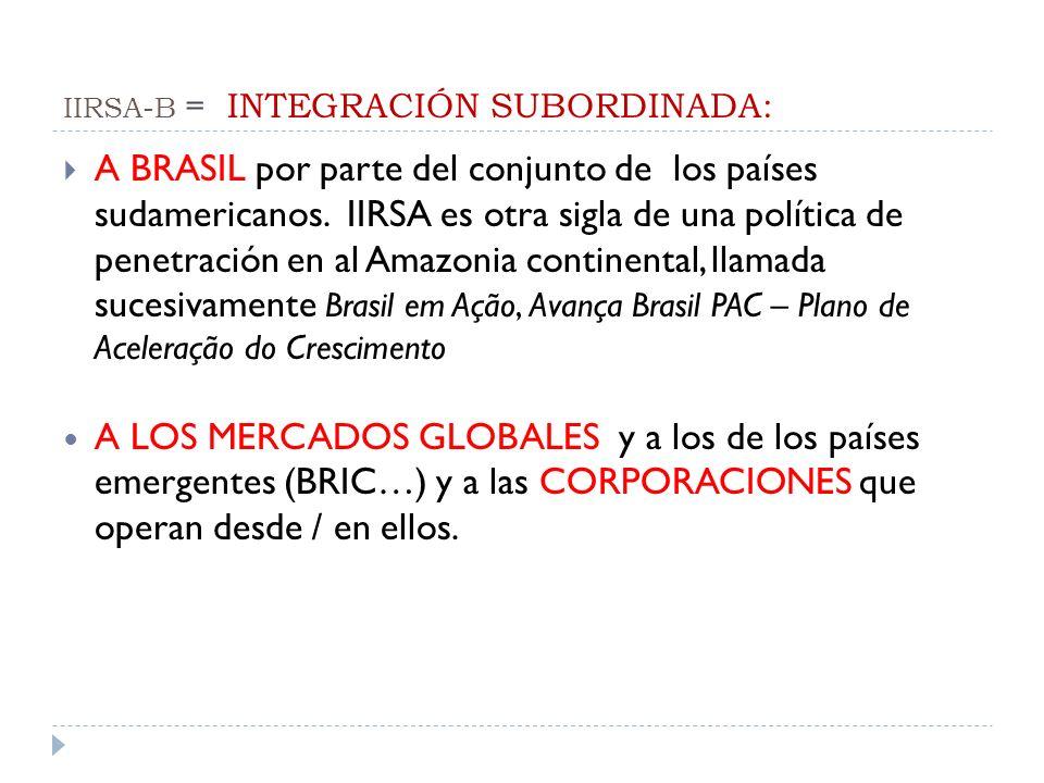 IIRSA-B = INTEGRACIÓN SUBORDINADA: A BRASIL por parte del conjunto de los países sudamericanos. IIRSA es otra sigla de una política de penetración en