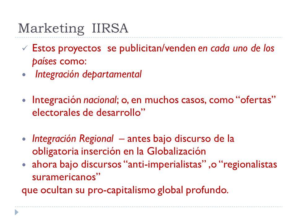 Marketing IIRSA Estos proyectos se publicitan/venden en cada uno de los países como: Integración departamental Integración nacional; o, en muchos caso