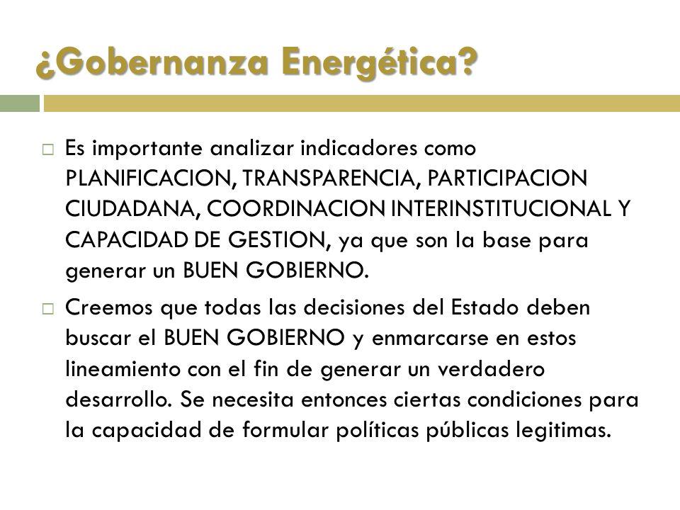 ¿Gobernanza Energética? Es importante analizar indicadores como PLANIFICACION, TRANSPARENCIA, PARTICIPACION CIUDADANA, COORDINACION INTERINSTITUCIONAL