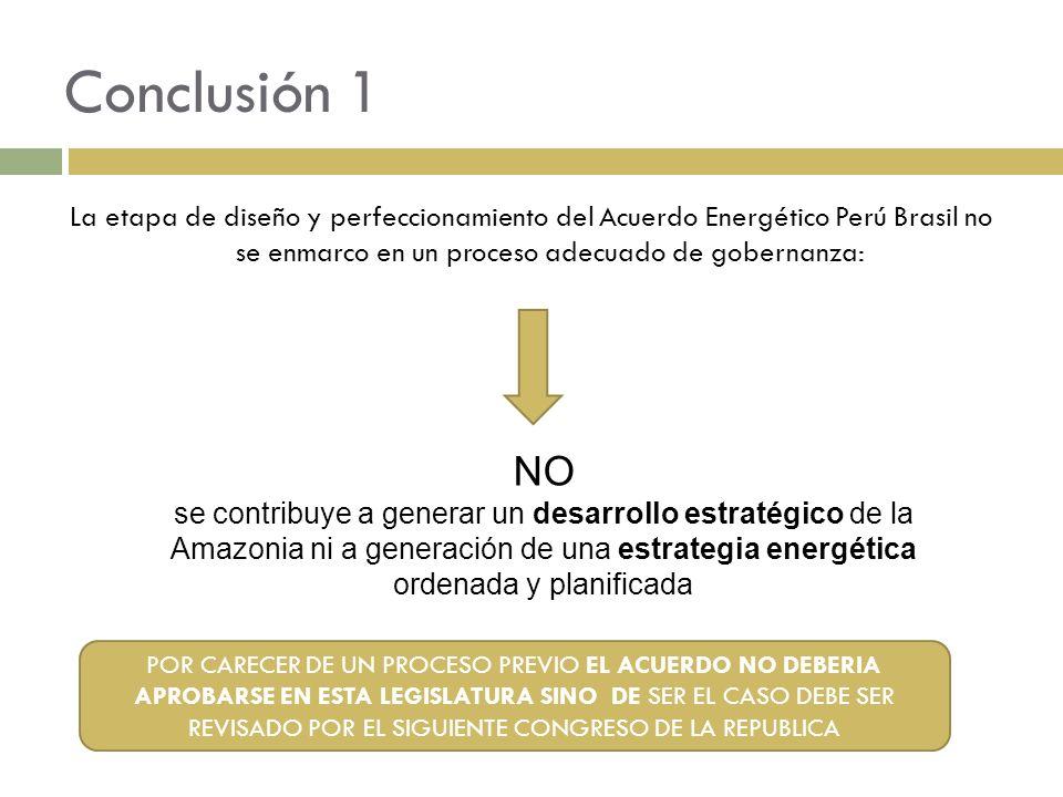 Conclusión 1 La etapa de diseño y perfeccionamiento del Acuerdo Energético Perú Brasil no se enmarco en un proceso adecuado de gobernanza: NO se contr