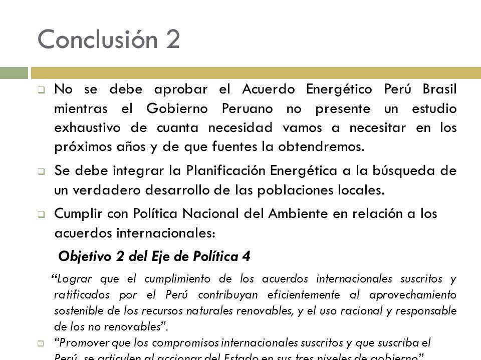 Conclusión 2 No se debe aprobar el Acuerdo Energético Perú Brasil mientras el Gobierno Peruano no presente un estudio exhaustivo de cuanta necesidad v