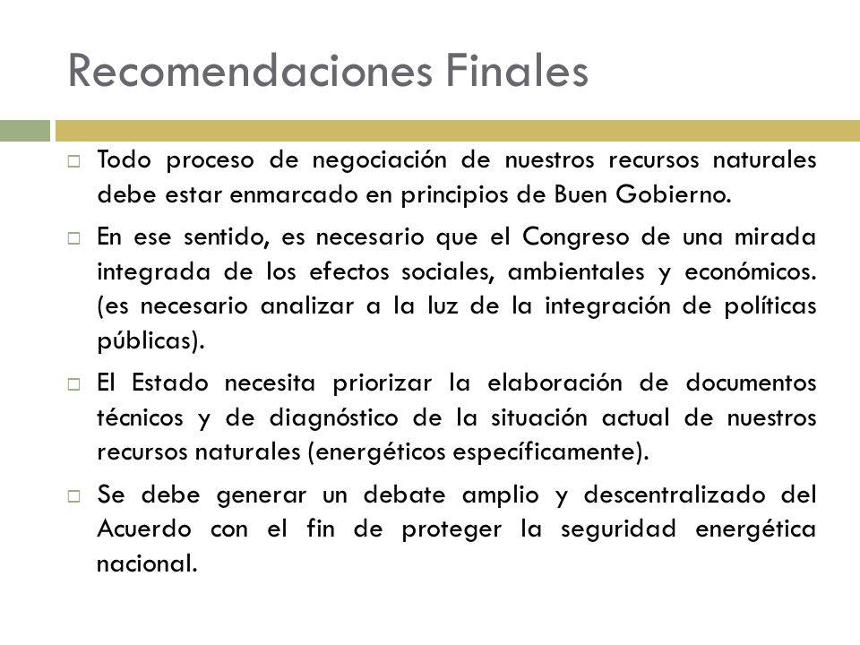 Recomendaciones Finales Todo proceso de negociación de nuestros recursos naturales debe estar enmarcado en principios de Buen Gobierno. En ese sentido