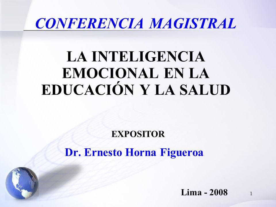 1 CONFERENCIA MAGISTRAL LA INTELIGENCIA EMOCIONAL EN LA EDUCACIÓN Y LA SALUD Dr. Ernesto Horna Figueroa Lima - 2008 EXPOSITOR