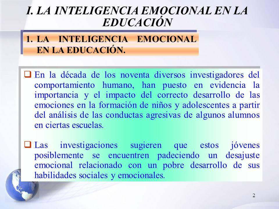 2 I. LA INTELIGENCIA EMOCIONAL EN LA EDUCACIÓN 1.LA INTELIGENCIA EMOCIONAL EN LA EDUCACIÓN. En la década de los noventa diversos investigadores del co