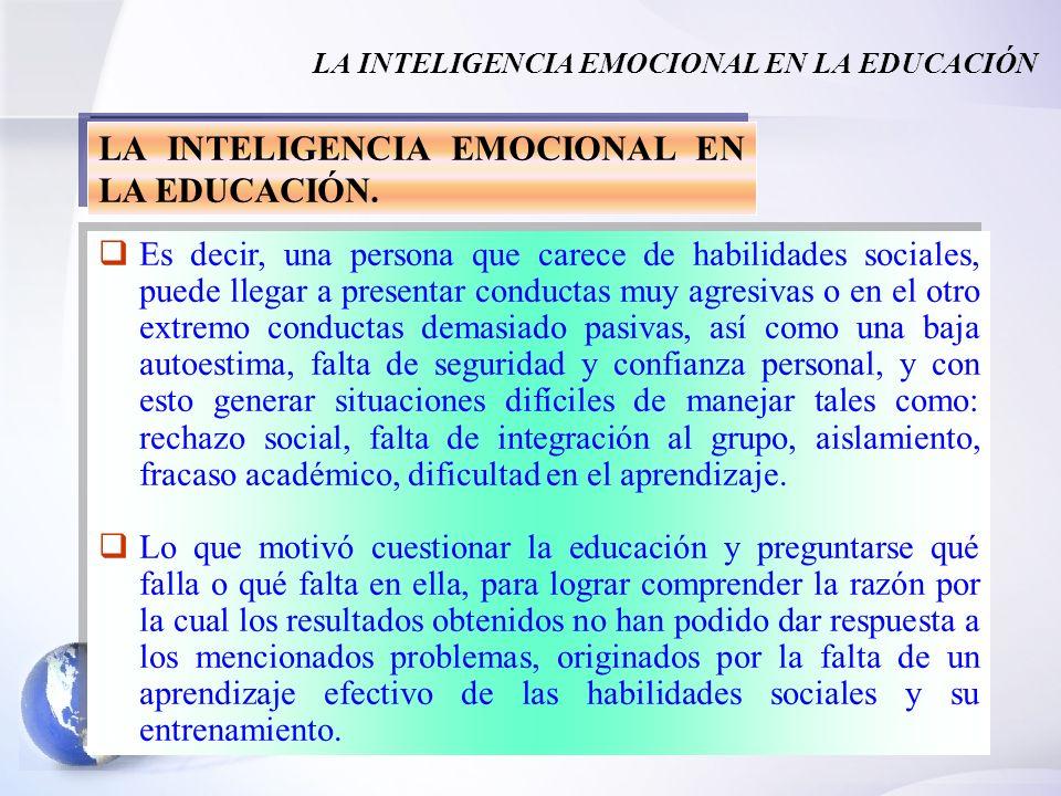 3 LA INTELIGENCIA EMOCIONAL EN LA EDUCACIÓN LA INTELIGENCIA EMOCIONAL EN LA EDUCACIÓN. Es decir, una persona que carece de habilidades sociales, puede