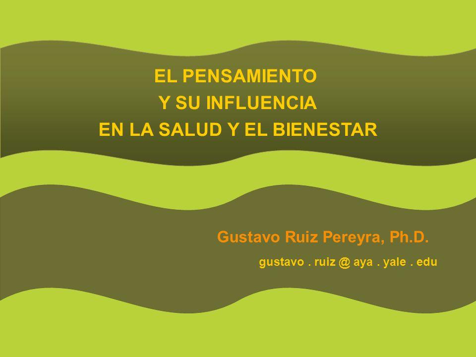 EL PENSAMIENTO Y SU INFLUENCIA EN LA SALUD Y EL BIENESTAR Gustavo Ruiz Pereyra, Ph.D.