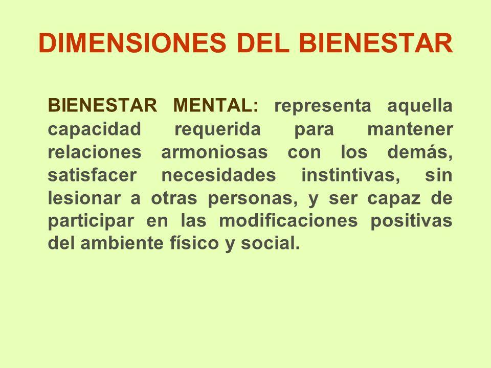 DIMENSIONES DEL BIENESTAR BIENESTAR MENTAL: representa aquella capacidad requerida para mantener relaciones armoniosas con los demás, satisfacer neces