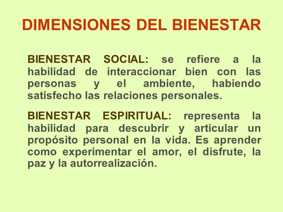 DIMENSIONES DEL BIENESTAR BIENESTAR SOCIAL: se refiere a la habilidad de interaccionar bien con las personas y el ambiente, habiendo satisfecho las relaciones personales.