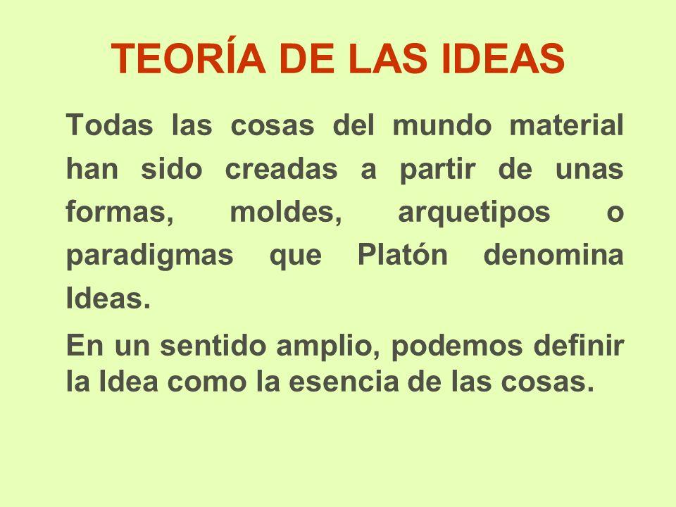 TEORÍA DE LAS IDEAS Todas las cosas del mundo material han sido creadas a partir de unas formas, moldes, arquetipos o paradigmas que Platón denomina Ideas.